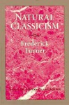 Natural Classicism: Essays On Literature And Science - Frederick Turner