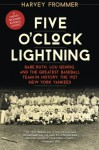 Five O'Clock Lightning: Babe Ruth, Lou Gehrig, and the Greatest Baseball Team in History, the 1927 New York Yankees - Harvey Frommer