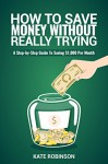 How To Save Money Without Really Trying: A Step-by-Step Guide To Saving $1,000 Per Month - Kate Robinson
