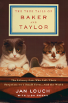 The True Tails of Baker and Taylor: The Library Cats Who Left Their Pawprints on a Small Town . . . and the World - Jan Louch, Lisa Rogak