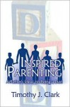 Inspired Parenting: A Father's Ideas on Being a Dad - Timothy J. Clark