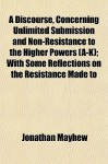 A Discourse, Concerning Unlimited Submission and Non-Resistance to the Higher Powers (A-K); With Some Reflections on the Resistance Made to - Jonathan Mayhew