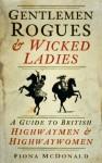 Gentlemen Rogues and Wicked Ladies: A Guide to British Highwaymen and Highwaywomen - Fiona McDonald