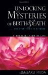 Unlocking the Mysteries of Birth & Death: . . . And Everything in Between, A Buddhist View Life - Daisaku Ikeda