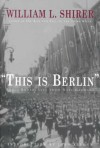 This Is Berlin: Radio Broadcasts from Nazi Germany - William L. Shirer