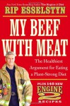 My Beef with Meat: The Healthiest Argument for Eating a Plant-Strong Diet - Plus 140 New Engine 2 Recipes - Rip Esselstyn