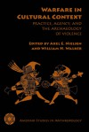Warfare in Cultural Context: Practice, Agency, and the Archaeology of Violence - Axel E. Nielsen, William H. Walker