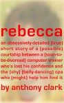 rebecca: an obsessively-detailed true story of a possible courtship between a soon-to-be-divorced computer trainer who's lost his confidence & the shy belly-dancing cpa who might help him find it - Anthony Clark