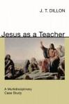 Jesus as a Teacher: A Multidisciplinary Case Study - J.T. Dillon