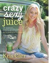 Crazy Sexy Juice: 100+ Simple Juice, Smoothie & Nut Milk Recipes to Supercharge Your Health - Kris Carr