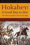 Hokahey! A Good Day to Die!: The Indian Casualties of the Custer Fight - Richard G. Hardorff
