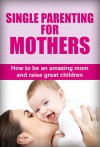 Single Parenting For Mothers: How To Be An Amazing Mom And Raise Great Children (Single parent guide, Single parenting for mothers, Single parenting for moms, Single parenting for mums) - Susan Williams