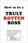 How to Be a Truly Rotten Boss - George M. Naimark