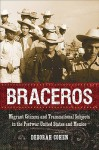 Braceros: Migrant Citizens and Transnational Subjects in the Postwar United States and Mexico - Deborah Cohen