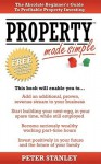 Property Made Simple: The Absolute Beginner's Guide to Profitable Property Investing - Peter Stanley