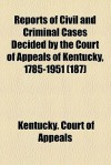 Reports of Civil and Criminal Cases Decided by the Court of Appeals of Kentucky, 1785-1951 (187) - (State of Kentucky) Court of Appeals