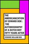 The Americanization of Edward Bok : The Autobiography of a Dutch Boy Fifty Years After - Edward William Bok