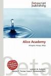 Alice Academy - Lambert M. Surhone, Mariam T. Tennoe, Susan F. Henssonow