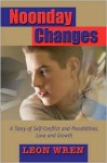 Noonday Changes: A Story of Self-Conflict and Possibilities, Love and Growth - Leon Wren