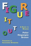 Figure It Out: A Guide to Wisdom - Peter Megargee Brown, Alexandra Stoddard