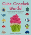 Cute Crochet World: A Little Dictionary of Crochet Critters, Folks, Food & More - Suzann Thompson