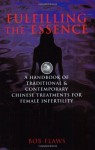 Fulfilling the Essence: The Handbook of Traditional & Contemporary Chinese Treatments for Female Infertility - Bob Flaws