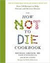 The How Not To Die Cookbook: Over 100 Recipes to Help Prevent and Reverse Disease - Gene Stone, Robin G. Robertson, Michael Greger
