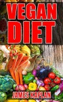 Vegan Diet: A Vegan Cookbook and Guide to Transitioning Into and Sticking to the Vegan Diet Lifestyle - James Kaplan