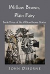 Willow Brown, Plain Fairy: Book Three of the Willow Brown Stories - John Osborne