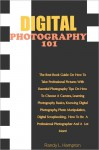 Digital Photography 101: The Best Book Guide On How To Take Professional Pictures With Essential Photography Tips On How To Choose A Camera, Learning Photography Basics, Knowing Digital Photography, Photo Manipulation, Digital Scrapbooking, How To Be A - Hampton
