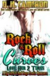 Rock & Roll Curves - Love Her 2 Times (A Big Girls & Bad Boys Erotic Romance) - D.H. Cameron