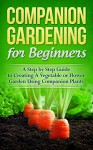 Companion Gardening for Beginners: A Step by Step Guide to Creating a Vegetable or Flower Garden Using Companion Plants (Homesteader, Mini Farming, Foraging Book 1) - Mark O'Connell