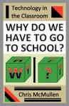 Why Do We Have to Go to School?: (Technology in the Classroom) - Chris McMullen