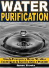 Water Purification: Simple Emergency Water Filtration Techniques to Survive After a Disaster - James Brooks