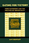 Eating for Victory: Food Rationing and the Politics of Domesticity - Amy Bentley
