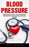 Blood Pressure: Blood Pressure Solution - Lower And Prevent High Blood Pressure Using Natural Remedies And Diet! (High Blood Pressure, Blood Pressure, Hypertension) - Adam Johnson