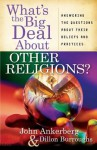 What's the Big Deal about Other Religions?: Answering the Questions about Their Beliefs and Practices - John Ankerberg
