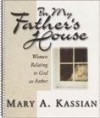 In My Father's House: Women Relating to God as Father - Mary A. Kassian