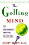 The Golfing Mind: The Psychological Principles Of Good Golf - Robert K. Brown