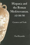 Hispania and the Roman Mediterranean, AD 100-700: Ceramics and Trade - Paul Reynolds