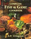 Complete Fish & Game Cookbook - A.D. Livingston