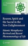 Reason, Spirit and the Sacral in the New Enlightenment: Islamic Metaphysics Revived and Recent Phenomenology of Life - Anna-Teresa Tymieniecka