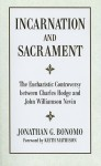 Incarnation And Sacrament: The Eucharistic Controversy Between Charles Hodge And John Williamson Nevin - Jonathan G. Bonomo, Keith A. Mathison