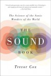 The Sound Book: The Science of the Sonic Wonders of the World - Trevor Cox