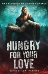 Hungry for Your Love: An Anthology of Zombie Romance - Lori Perkins, Brian Keene, Elizabeth Coldwell, Jan Kozlowski, Regina Riley, Vanessa Vaughn, Mercy Loomis, Kilt Kilpatrick, Jeremy Wagner, Steven Saus, Jeanine McAdam, S.M. Cross, Gina McQueen, Stacey Graham, Raven Hart, Lois H. Gresh, Isabel Roman, Stacy Brown, Francesca L