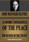 THE ECONOMIC CONSEQUENCES OF THE PEACE; & A REVISION OF THE TREATY (Timeless Wisdom Collection) - John Maynard Keynes