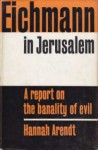 Eichmann in Jerusalem : A Report on the Banality of Evil - Hannah Arendt