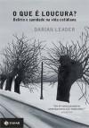 O Que é Loucura?: Delírio e Sanidade na Vida Cotidiana - Darian Leader, Vera Ribeiro