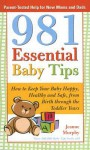 981 Essential Baby Tips: How to Keep Your Baby Happy, Healthy and Safe, from Birth Through the Toddler Years - Jeanne Murphy