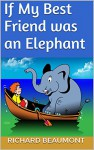 If My Best Friend was an Elephant (If My Best Friend was... Book 1) - Richard Beaumont, Mark Lynch